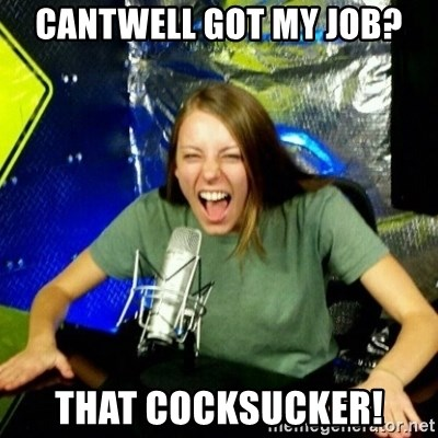 Unfunny/Uninformed Podcast Girl - Cantwell Got My Job? THAT COCKSUCKER!