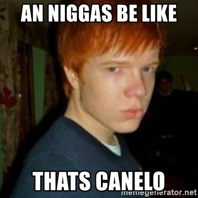 Flame_haired_Poser - an niggas be like  thats canelo