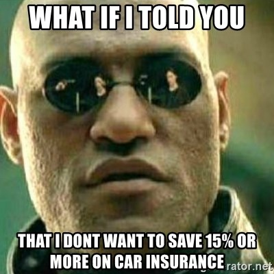 What If I Told You - what if i told you that i dont want to save 15% or more on car insurance