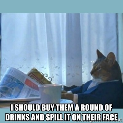 rich cat  - I should buy them a round of drinks and spill it on their face
