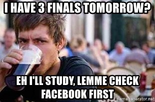The Lazy College Senior - I have 3 finals tomorrow? eh i'll study, lemme check facebook first