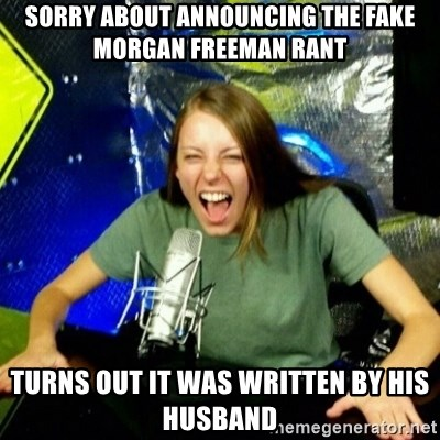 Unfunny/Uninformed Podcast Girl - Sorry about announcing the fake morgan freeman rant turns out it was written by his husband