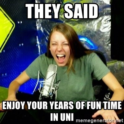 Unfunny/Uninformed Podcast Girl - THEY SAID ENJOY YOUR YEARS OF FUN TIME IN UNI