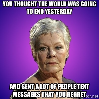 Judi Dench Judges You - you thought the world was going to end yesterday and sent a lot of people text messages that you regret