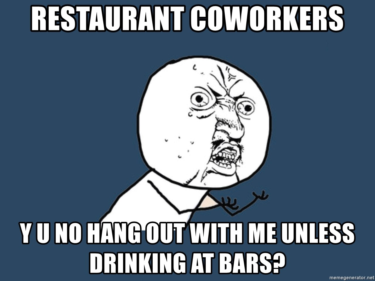 Y U No - Restaurant coworkers Y u no hang out with me unless drinking at bars?
