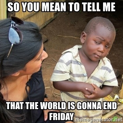 Skeptical 3rd World Kid - SO YOU MEAN TO TELL ME THAT THE WORLD IS GONNA END FRIDAY