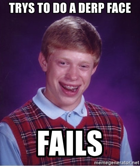 Bad Luck Brian - trys to do a Derp face fails