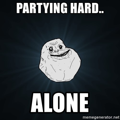 Forever Alone - partying hard.. alone