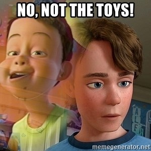 PTSD Andy - No, not the toys!