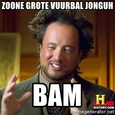ancient alien guy - ZOONE GROTE VUURBAL JONGUH BAM