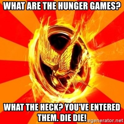Typical fan of the hunger games - What are the hunger games? What the heck? You've entered them. DIE DIE!
