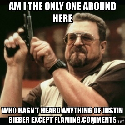 am i the only one around here - am i the only one around here who hasn't heard anything of justin bieber except flaming comments