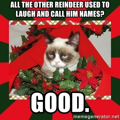 GRUMPY CAT ON CHRISTMAS - all the other reindeer used to laugh and call him names? good.