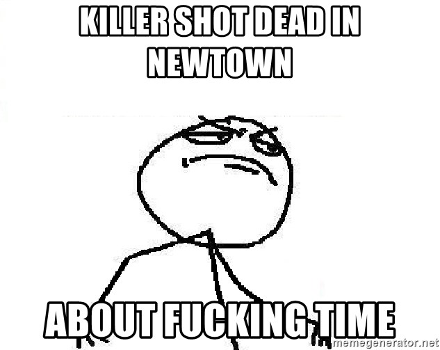 Fuck Yeah - killer shot dead in newtown about fucking time