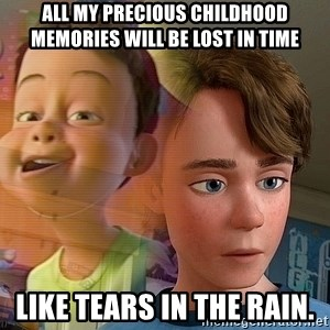 PTSD Andy - All my precious childhood memories will be lost in time like tears in the rain.