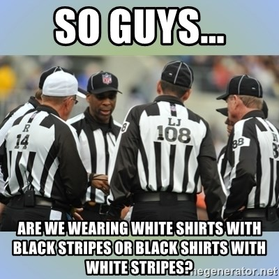 NFL Ref Meeting - so guys... Are we wearing white shirts with black stripes or black shirts with white stripes?