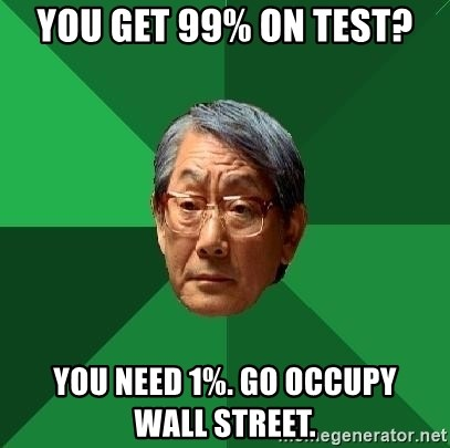 High Expectations Asian Father - you get 99% on test? you need 1%. go occupy    wall street.
