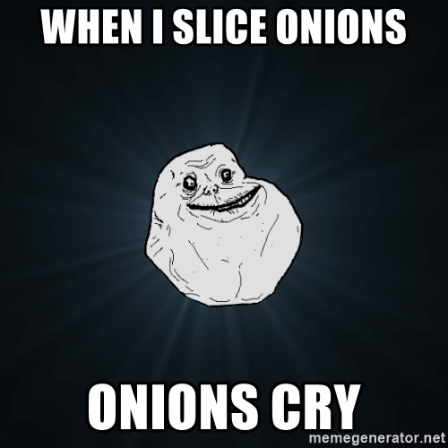 Forever Alone - When i slice onions onions cry
