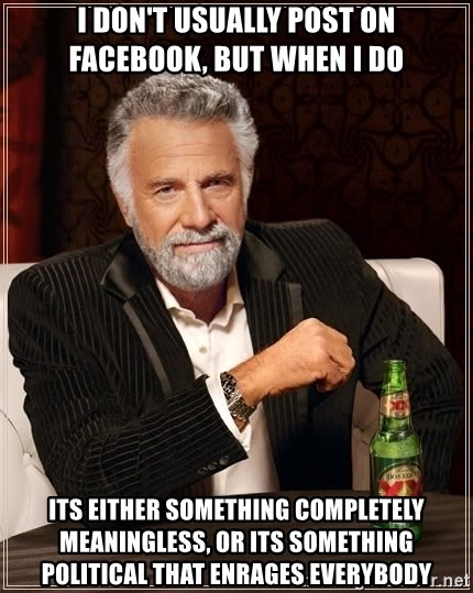 The Most Interesting Man In The World - i don't usually post on facebook, but when i do its either something completely meaningless, or its something political that enrages everybody