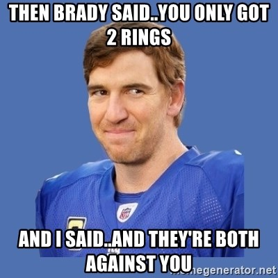 Eli troll manning - THEN BRADY SAID..YOU ONLY GOT 2 RINGS AND I SAID..AND THEY'RE BOTH AGAINST YOU