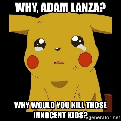 Pikachu crying - Why, adam lanza? why would you kill those innocent kids?