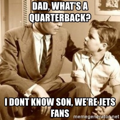 father son  - Dad, what's a QUARTERBACK?  I dont know son, we're Jets fans