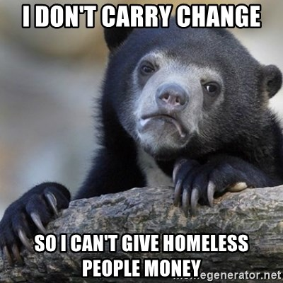 Confession Bear - I don't carry change so i can't give homeless people money