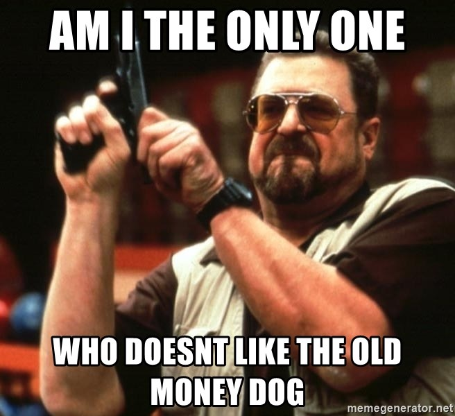 Big Lebowski - am i the only one  who doesnt like the old money dog