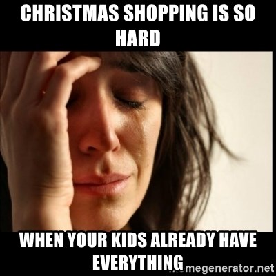 First World Problems - Christmas shopping is so hard when your kids already have everything