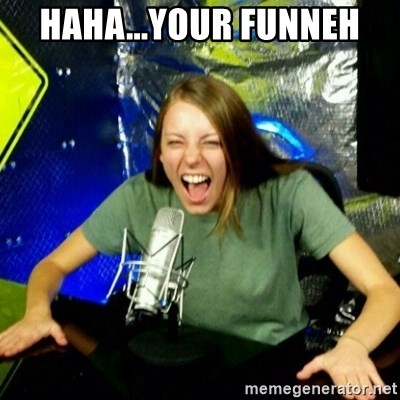 Unfunny/Uninformed Podcast Girl - haha...your funneh