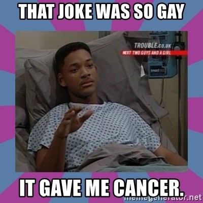 Will Smith aids - That joke was so gay It gave me cancer.