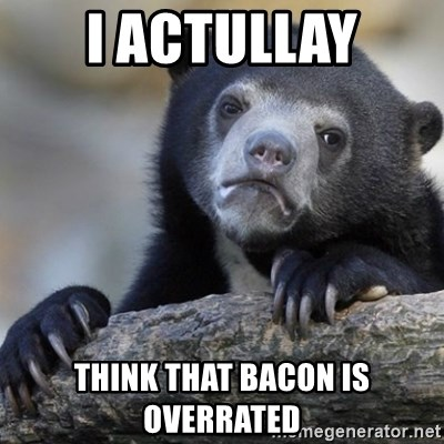Confession Bear - I ACtULLAY Think that bacon is overrated