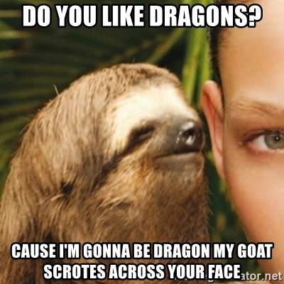 Whispering sloth - Do you like dragons? Cause I'm gonna be dragon my goat scrotes across your face
