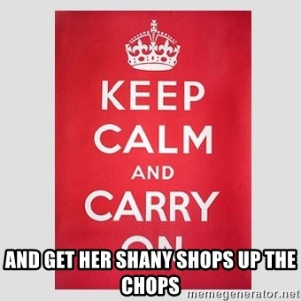 Keep Calm - and get her shany shops up the chops