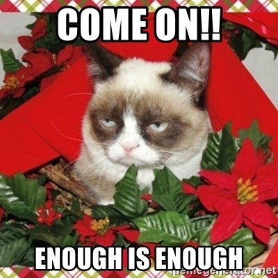Grumpy Christmas Cat - COME ON!! ENOUGH IS ENOUGH