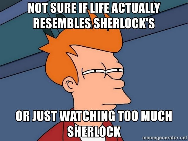 Futurama Fry - not sure if life actually resembles Sherlock's or just watching too much sherlock