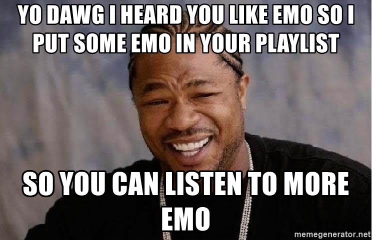 Yo Dawg - Yo dawg I heard you like emo so I put some emo in your playlist so you can listen to more emo