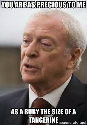 Michael Caine - You are as precious to me  as a ruby the size of a tangerine
