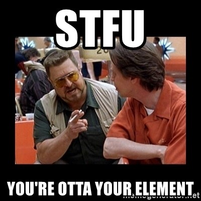 walter sobchak - stfu you're otta your element