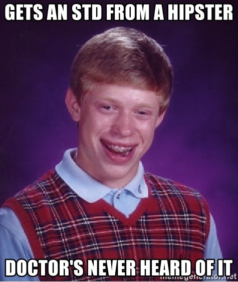 Bad Luck Brian - Gets an StD from a hipster Doctor's never heard of it