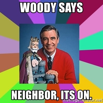 mr rogers  - Woody Says neighbor, its on.