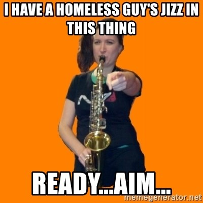 SaxGirl - i have a homeless guy's jizz in this thing ready...aim...