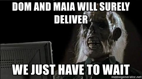 OP will surely deliver skeleton - Dom and Maia will surely deliver WE just have to wait