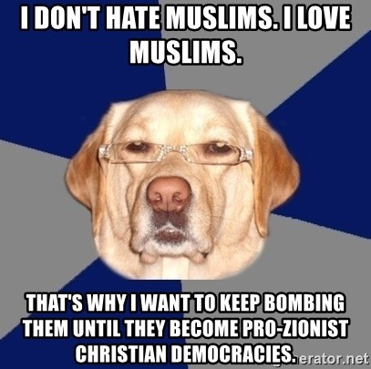 Racist Dawg - I don't hate Muslims. I love Muslims. That's why I want to keep bombing them until they become pro-Zionist Christian democracies.