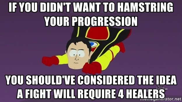 Captain Hindsight - If you didn'T want to hamstring your progression You should've considered the idea a fight will require 4 healers