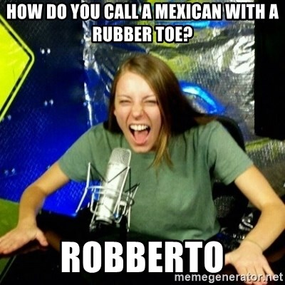 Unfunny/Uninformed Podcast Girl - HOW DO YOU CALL A MEXICAN WITH A RUBBER TOE? ROBBERTO