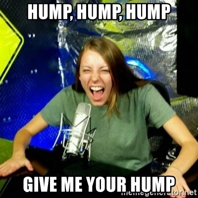 Unfunny/Uninformed Podcast Girl - hump, hump, hump give me your hump