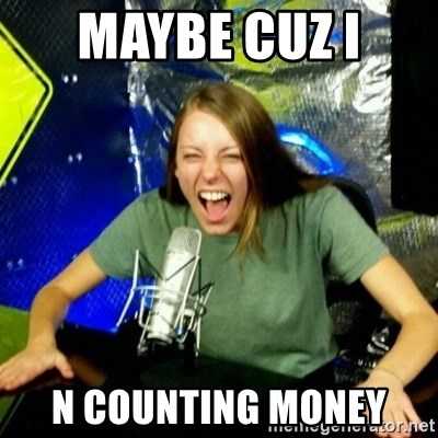 Unfunny/Uninformed Podcast Girl - maybe cuz I  n counting money