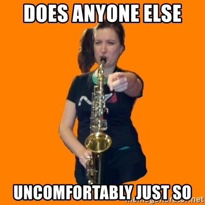 SaxGirl - Does anyone else  uncomfortably just so