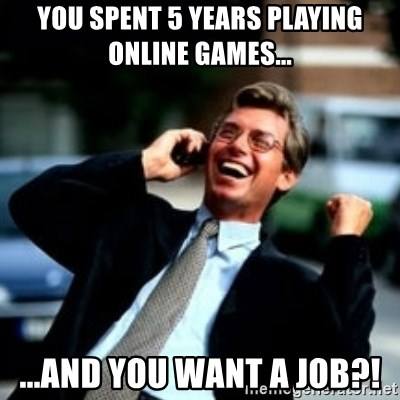 HaHa! Business! Guy! - you spent 5 years playing online games... ...and you want a job?!